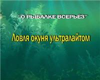 Видео «О рыбалке всерьез» — Ловля окуня ультралайтом